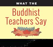 What the Buddhist Teachers Say Buddha Weekly