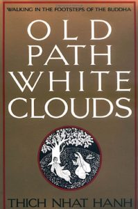 Old Path White Clouds: Walking in the Footsteps of the Buddha by Thich Nhat Hanh, hardcover: 599 pages Publisher: Parallax Pr (November 1990) Language: English ISBN-10: 0938077406 ISBN-13: 978-0938077404